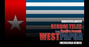 GEORGE TELEK – WEST PAPUA (PAPUA MERDEKA REMIX)